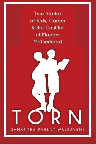 Torn: True Stories of Kids, Career & the Conflict of Modern Motherhood