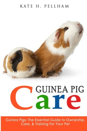 Guinea Pigs: The Essential Guide To Ownership, Care, & Training For Your Pet (Guinea Pig Care) ()