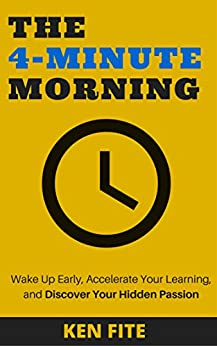 The 4-Minute Morning: Wake Up Early, Accelerate Your Learning, and Discover Your Hidden Passion by [Fite, Ken]