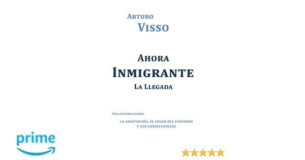Ahora Inmigrante La Llegada: Una Historia Sobre La Adaptación, El Valor Del Esfuerzo Y Sus Consecuencias (Spanish Edition): Arturo Visso: 9781463329365: ...