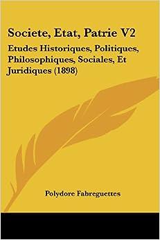 Societe, Etat, Patrie V2: Etudes Historiques, Politiques, Philosophiques, Sociales, Et Juridiques (1898)