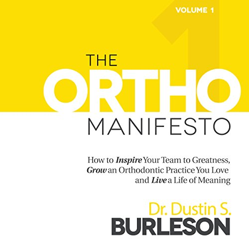 The Ortho Manifesto: How to Inspire Your Team to Greatness, Grow an Orthodontic Practice You Love, and Live a Life of Meaning