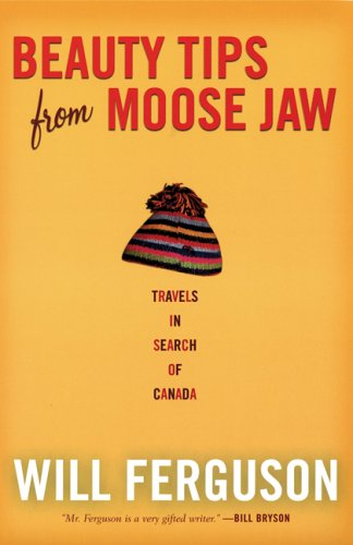 Beauty Tips from Moose Jaw: Travels in Search of Canada