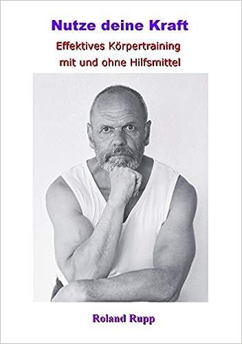 Nutze Deine Kraft Effektives Körpertraining Mit Und Ohne Hilfsmittel Amazon De Rupp Roland Bücher