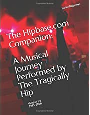 The Hipbase.com Companion: A Musical Journey Performed by The Tragically Hip: Version 1.0 1985-2016