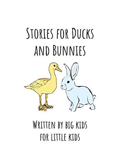 Stories for Ducks and Bunnies: Written by big kids for little kids