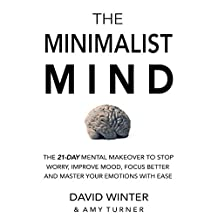 The Minimalist Mind: The 21 Day Mental Makeover To Stop Worry, Improve Mood, Focus Better And Master Your Emotions With Ease