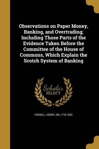 Download Observations on Paper Money, Banking, and Overtrading; Including Those Parts of the Evidence Taken Before the Committee of the House of Commons, Which Explain the Scotch System of Banking pdf epub