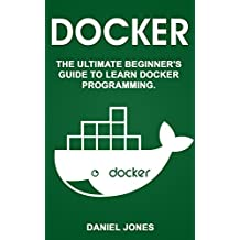 Docker: The Ultimate Beginner's Guide to Learn Docker Programming