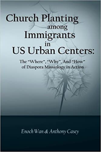 Church Planting Among Immigrants In Us Urban Centers The Where Why And How Of Diaspora Missiology In Action Enoch Wan Anthony Casey