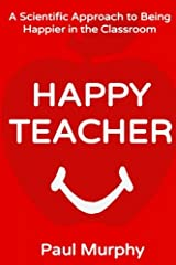 Happy Teacher: A Scientific Approach to Being Happier in the Classroom Paperback