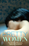 Pretty Women: True Stories of Obsession, Aging and Acceptance