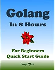 GOLANG Programming in 8 Hours, For Beginners, Learn Coding Fast: Golang Quick Start Guide & Exercises