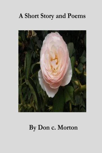 A Short Story and Poems by Don C. Morton by CreateSpace Independent Publishing Platform