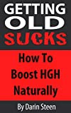 Getting Old SUCKS!  How to Increase Human Growth Hormone (HGH) Levels Naturally and Live Long and Strong To 100 Plus!