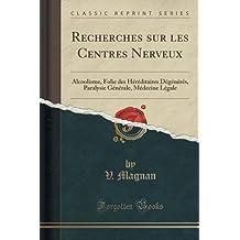 Recherches Sur Les Centres Nerveux: Alcoolisme, Folie Des Héréditaires Dégénérés, Paralysie Générale, Médecine Légale (Classic Reprint)
