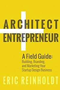 Architect and Entrepreneur: A Field Guide to Building, Branding, and Marketing Yo from CreateSpace Independent Publishing Platform