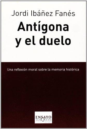 Antígona y el duelo: Una reflexión moral sobre la memoria histórica (Ensayo) por Ibáñez Fanés, Jordi