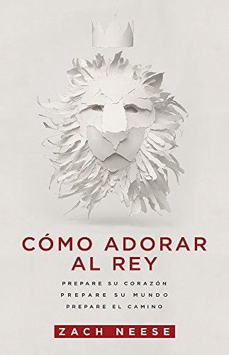 Cómo adorar al Rey: Prepare su corazón.  Prepare su mundo.  Prepare el camino. (Spanish Edition)