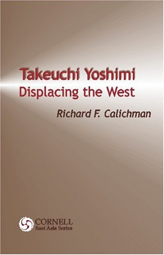 Takeuchi Yoshimi: Displacing the West (Cornell East Asia, No. 120)