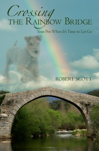 Crossing the Rainbow Bridge: Your Pet: When It's Time to Let Go