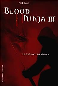 Blood Ninja, tome 3 : La trahison des vivants par Nick Lake