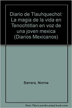 Norma Barrera - Diario De Tlauhquechol: La Magia De La Vida En Tenochtitlan En Voz De Una Joven Mexica