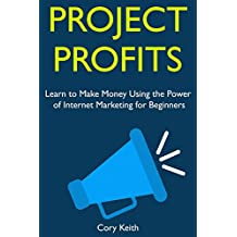 Project Profits: Learn to Make Money Using the Power of Internet Marketing for Beginners