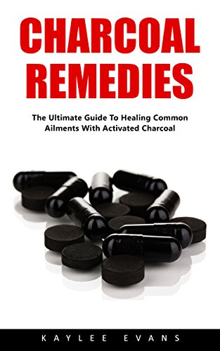 Charcoal Remedies: The Ultimate Guide To Healing Common Ailments With Activated Charcoal by [Evans, Kaylee]