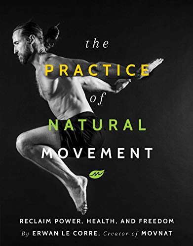 The Practice of Natural Movement: Reclaim Power, Health, and Freedom ()