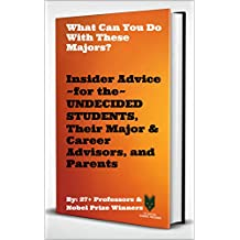 What Can You Do With These Majors?: Insider Advice for the UNDECIDED STUDENTS, Their Major & Career Advisors, and Parents (By: 27+ Professors and Nobel Prize Winners)