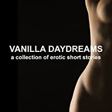 Vanilla Daydreams: A Collection of Erotic Short Stories (Unabridged Selections) Audiobook by Emily Dubberley, Lorna Lu, Mathilde Madden, Jade Taylor, Suzy Woolmer Narrated by Eve Gauche, Hannah Martin,  Timon