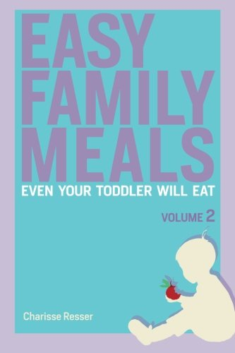Easy Family Meals Even Your Toddler Will Eat: Volume 2 by Charisse Resser
