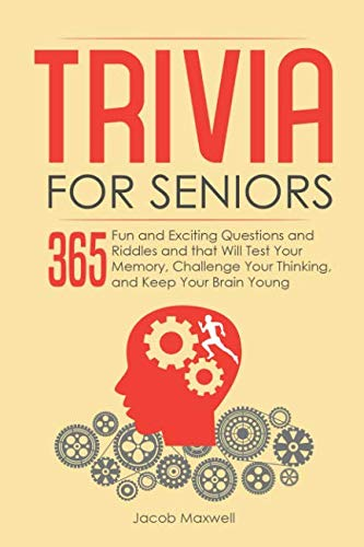 Trivia for Seniors: 365 Fun and Exciting Questions and Riddles and That Will Test Your Memory, Challenge Your Thinking, And Keep Your Brain Young (Riddles And Brain Teasers For Adults With Answers)
