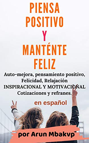 PIENSA POSITIVO Y MANTÉNTE FELIZ: Auto-mejora, pensamiento ...