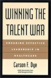 Winning the Talent War : Ensuring Effective Leadership in Healthcare, Dye, Carson F., 1567931790