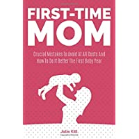 First-Time Mom: Crucial Mistakes To Avoid At All Costs And How To Do It Better The First Baby Year