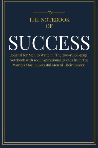 Pdf Business The Notebook of SUCCESS: Journal for Men to Write in. The 200-ruled-page Notebook with 100 Inspirational Quotes from The World's Most Successful Men ... (Best Self Help Notebook Diary) (Volume 1)