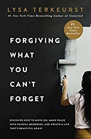 Forgiving What You Can't Forget: Discover How to Move On, Make Peace with Painful Memories, and Create a L