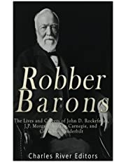Robber Barons: The Lives and Careers of John D. Rockefeller, J.P. Morgan, Andrew Carnegie, and Cornelius Vanderbilt