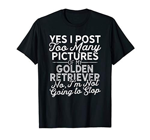 Yes I Post Pictures of My Golden Retriever T-Shirt Dog Lover