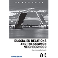 Russia–EU Relations and the Common Neighborhood: Coercion vs. Authority (Post-Soviet Politics) (English Edition)