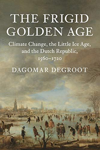 The Frigid Golden Age: Climate Change, the Little Ice Age, and the Dutch Republic, 1560-1720 (Studies in Environment and History) (The Dutch Republic In The Seventeenth Century)