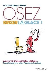 Oser briser la glace : Comment améliorer ses relations avec les autres en étant plus confiant et sûr de soi par Susan Jeffers
