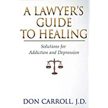 A Lawyers Guide to Healing: Solutions for Addiction and Depression