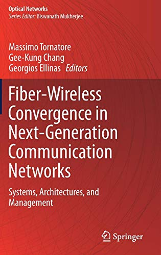 Fiber-Wireless Convergence in Next-Generation Communication Networks: Systems, Architectures, and Management (Optical Networks) ()