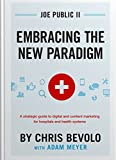 Joe Public II Embracing the New Paradigm: A Strategic Guide to Digital and Content Marketing for Hospitals and Health Systems