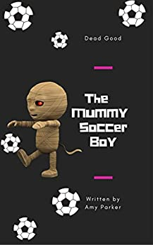 The Mummy Soccer Boy: Dead Good by [Parker, Amy]