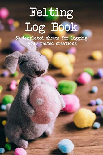 Felting Log Book: 50 templated sheets for logging your felted creations! (Felted Notebook)