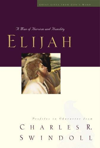 Elijah:  A Man of Heroism and Humility (Great Lives From God's Word 5:  Profiles in Character from Charles R. Swindoll)